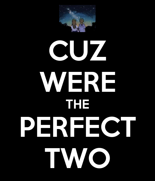 CUZ WERE THE PERFECT TWO