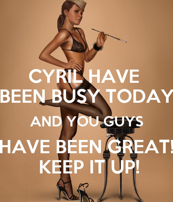 CYRIL HAVE  BEEN BUSY TODAY AND YOU GUYS HAVE BEEN GREAT!  KEEP IT UP!
