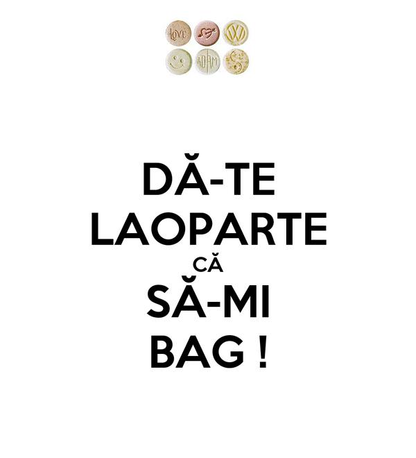 DĂ-TE LAOPARTE CĂ SĂ-MI BAG !
