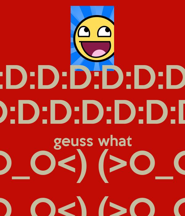 :D:D:D:D:D:D:D:D :D:D:D:D:D:D:D:D:D; geuss what <(O_O<) (>O_O)> <(O_O<) (>O_O)>