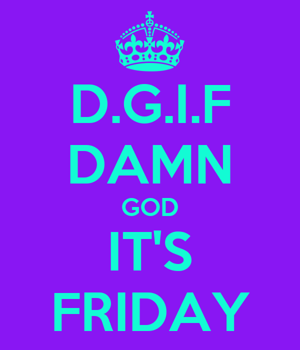 D.G.I.F DAMN GOD IT'S FRIDAY