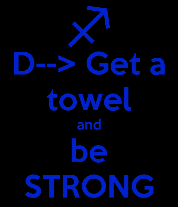 D--> Get a towel and be STRONG