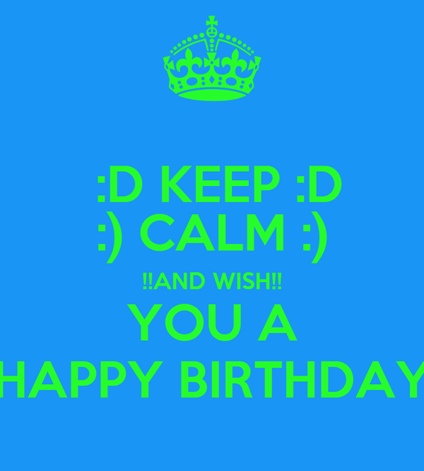 :D KEEP :D :) CALM :) !!AND WISH!! YOU A HAPPY BIRTHDAY