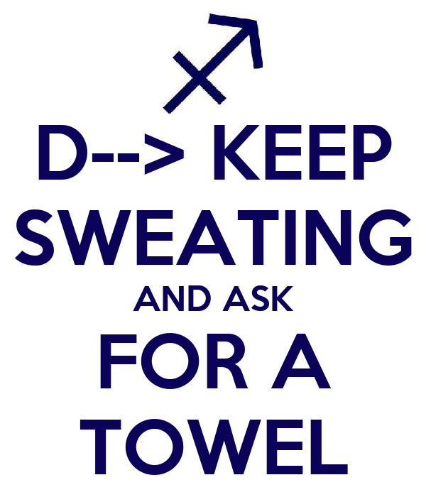 D--> KEEP SWEATING AND ASK FOR A TOWEL