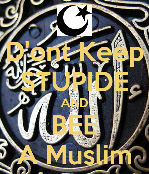 D'ont Keep STUPIDE AND BEE A Muslim