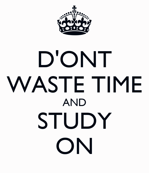 D'ONT WASTE TIME AND STUDY ON