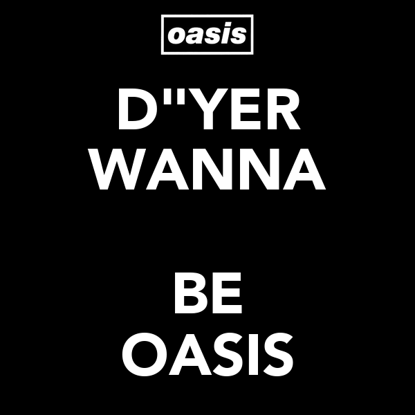 "D""YER WANNA  BE OASIS"