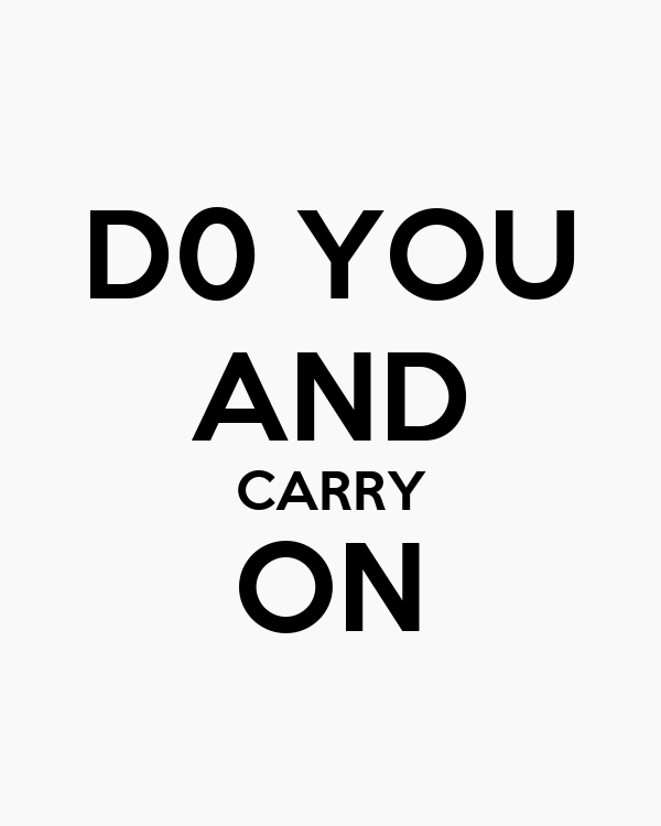 D0 YOU AND CARRY ON