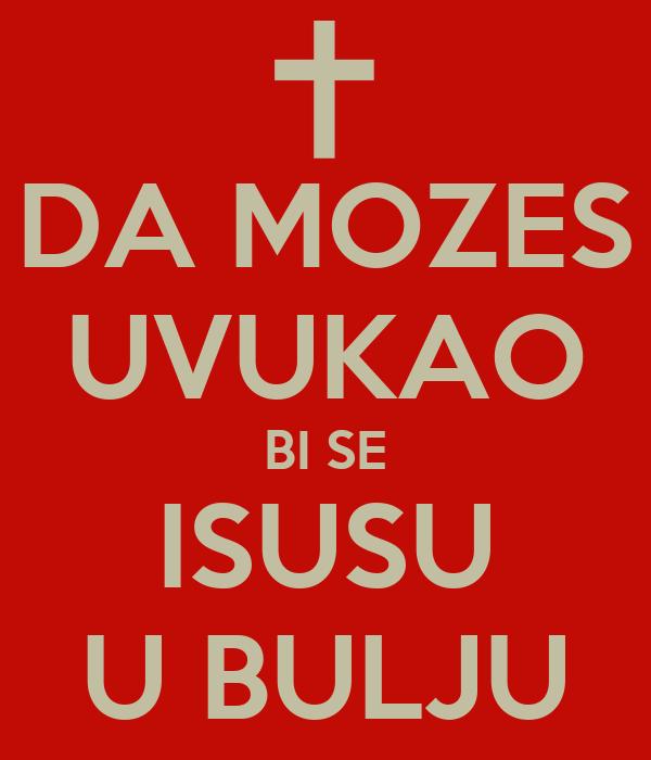 DA MOZES UVUKAO BI SE ISUSU U BULJU