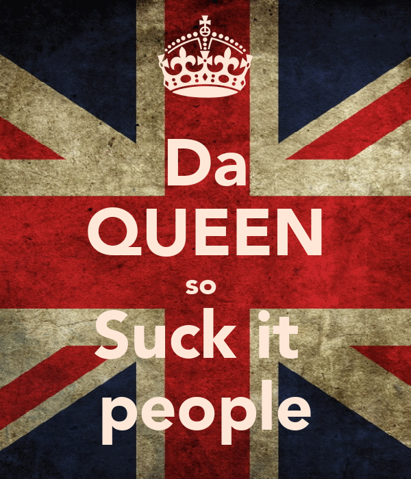 Da QUEEN so  Suck it  people