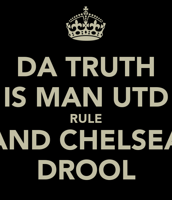 DA TRUTH IS MAN UTD RULE AND CHELSEA DROOL