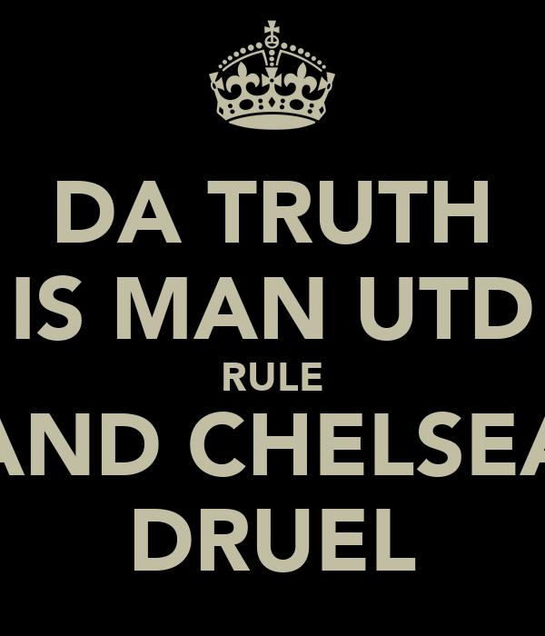 DA TRUTH IS MAN UTD RULE AND CHELSEA DRUEL