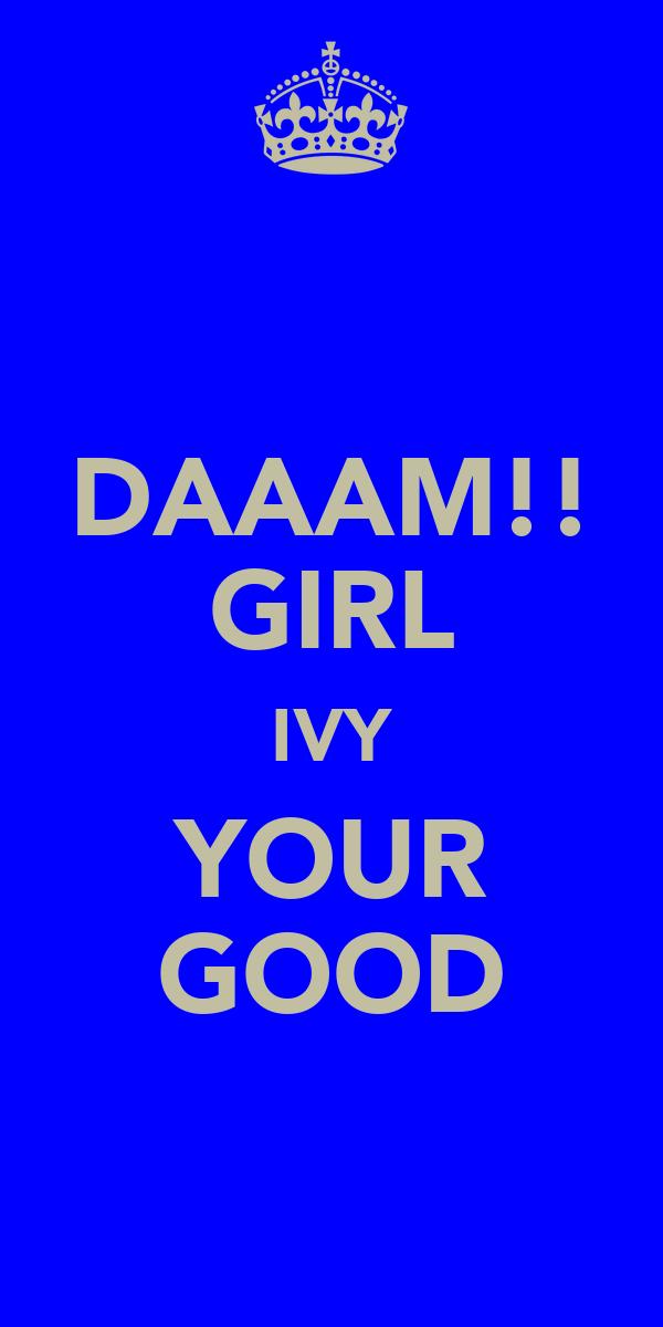 DAAAM!! GIRL IVY YOUR GOOD