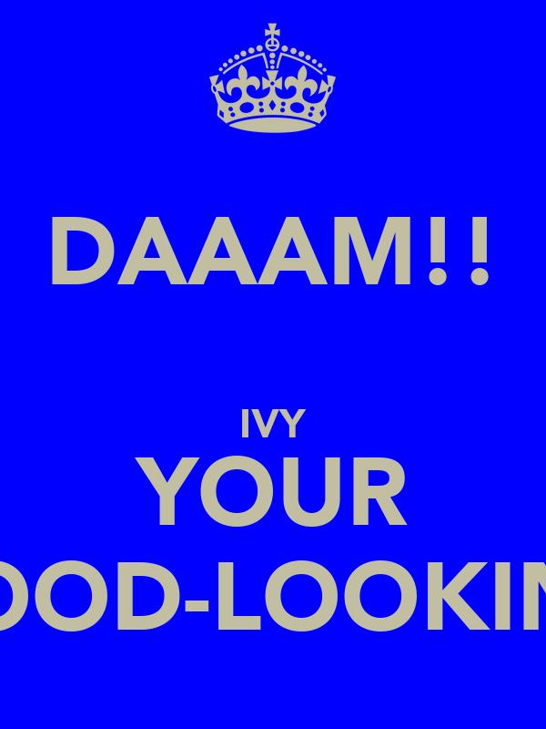 DAAAM!!  IVY YOUR GOOD-LOOKING