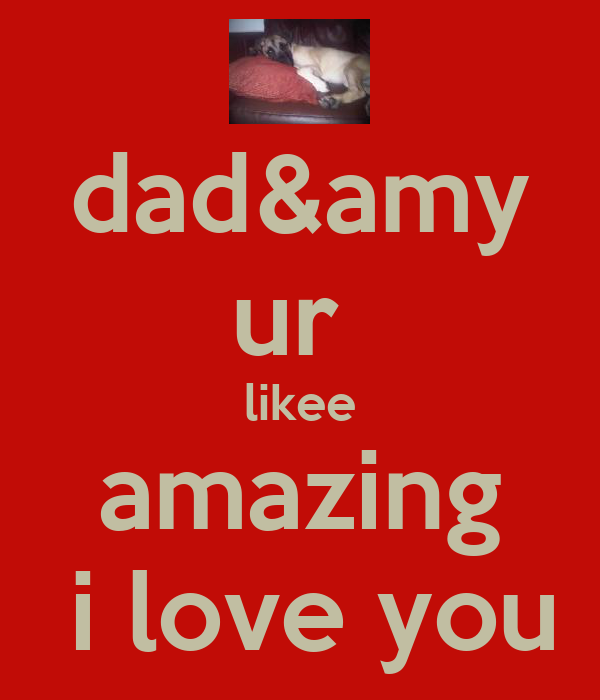 dad&amy ur  likee amazing  i love you