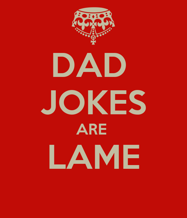 DAD  JOKES ARE  LAME