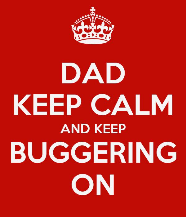 DAD KEEP CALM AND KEEP BUGGERING ON