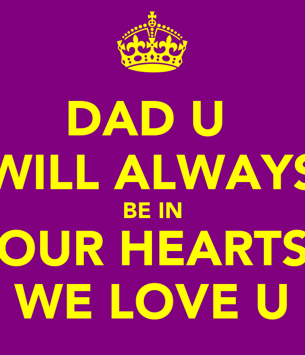 DAD U  WILL ALWAYS BE IN OUR HEARTS WE LOVE U