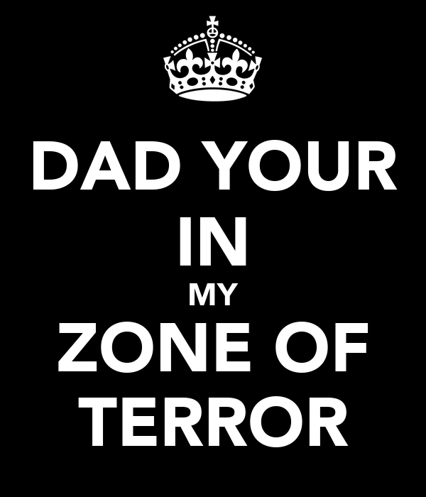 DAD YOUR IN MY ZONE OF TERROR