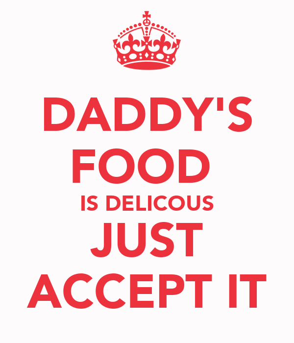 DADDY'S FOOD  IS DELICOUS JUST ACCEPT IT