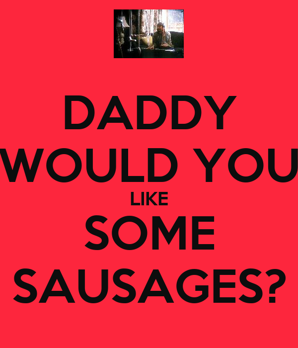 DADDY WOULD YOU LIKE SOME SAUSAGES?