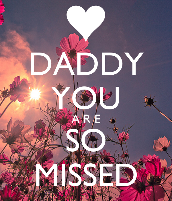 DADDY YOU A R E SO MISSED