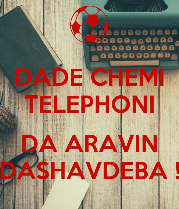 DADE CHEMI TELEPHONI  DA ARAVIN DASHAVDEBA !