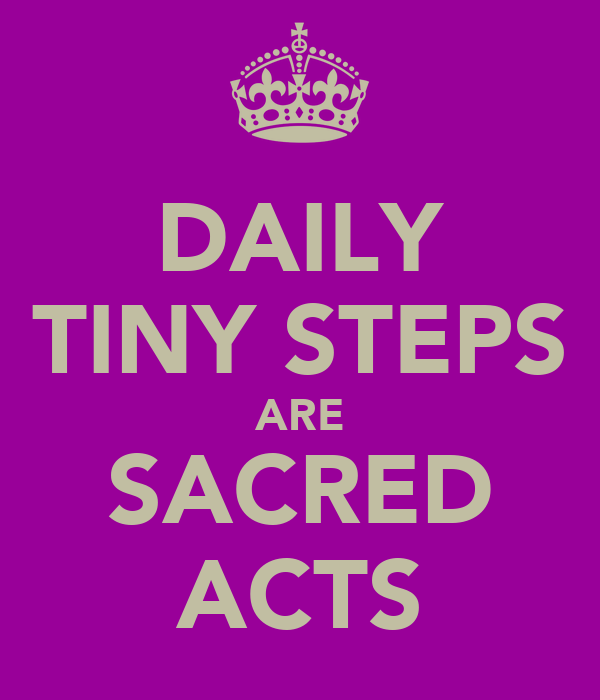 DAILY TINY STEPS ARE SACRED ACTS