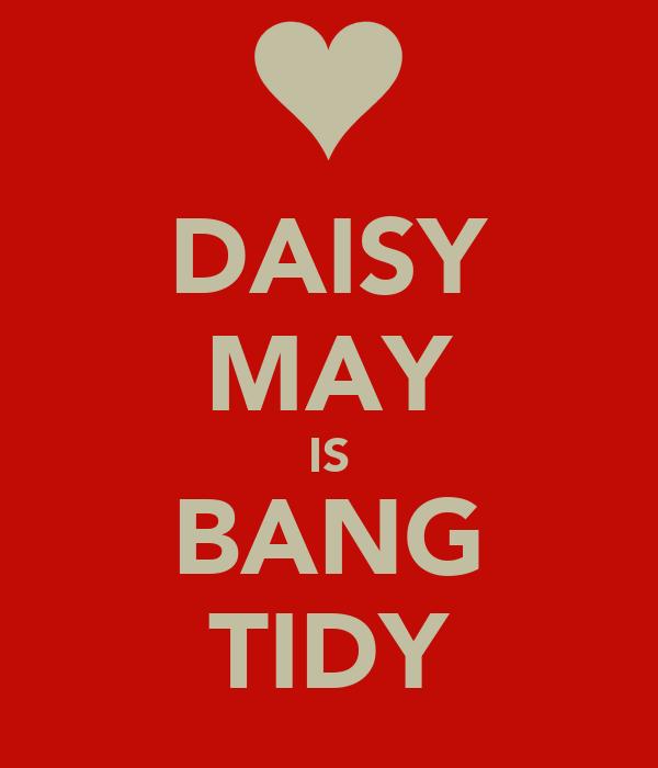 DAISY MAY IS BANG TIDY