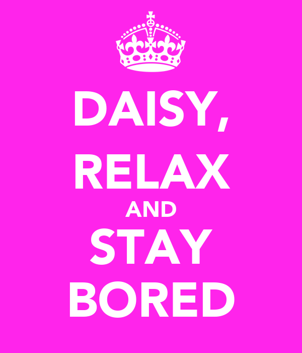 DAISY, RELAX AND STAY BORED
