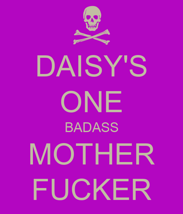 DAISY'S ONE BADASS MOTHER FUCKER