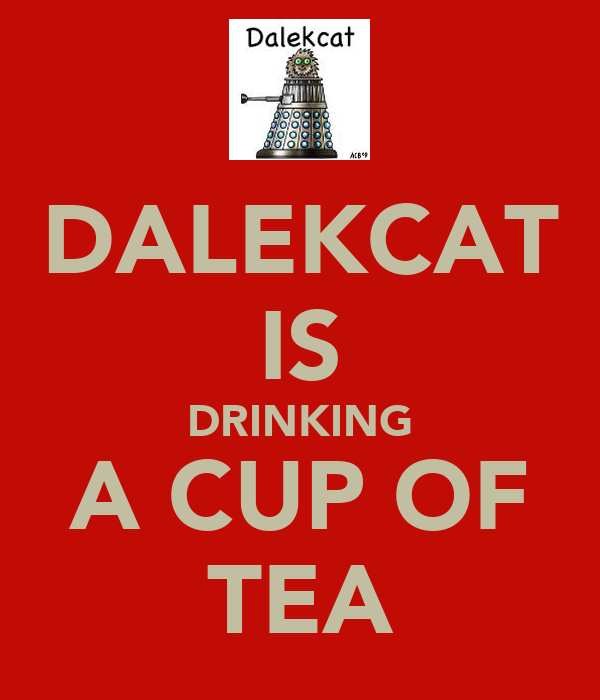DALEKCAT IS DRINKING A CUP OF TEA