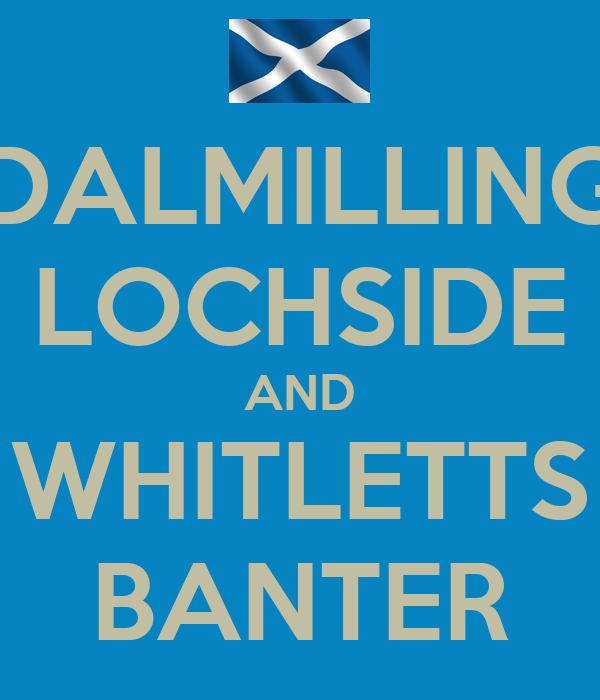 DALMILLING LOCHSIDE AND WHITLETTS BANTER