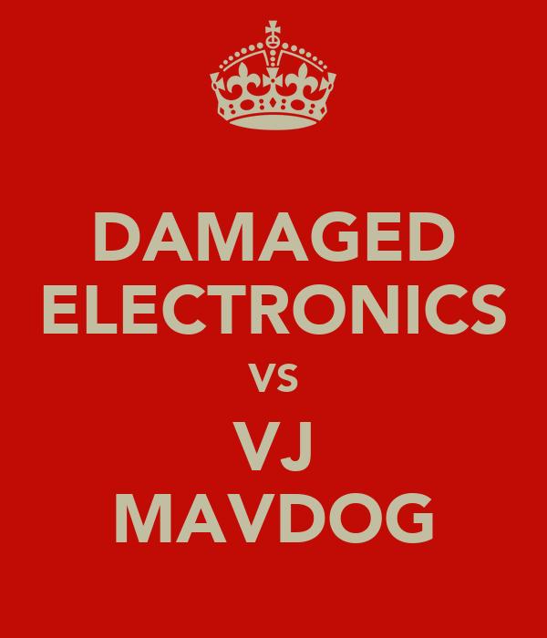 DAMAGED ELECTRONICS VS VJ MAVDOG