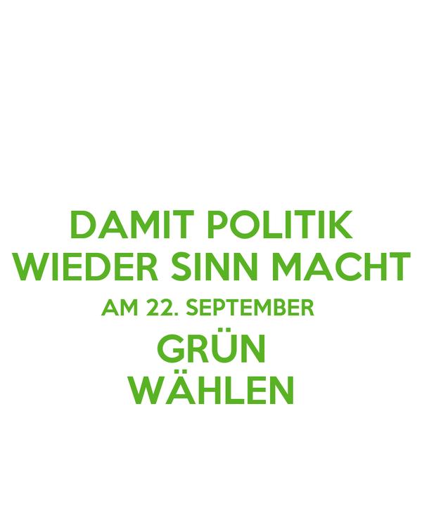 DAMIT POLITIK WIEDER SINN MACHT AM 22. SEPTEMBER  GRÜN WÄHLEN
