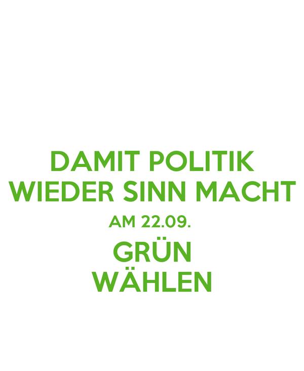 DAMIT POLITIK WIEDER SINN MACHT AM 22.09.  GRÜN WÄHLEN