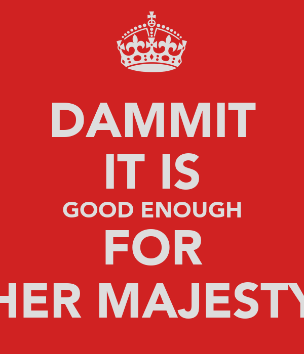 DAMMIT IT IS GOOD ENOUGH FOR HER MAJESTY