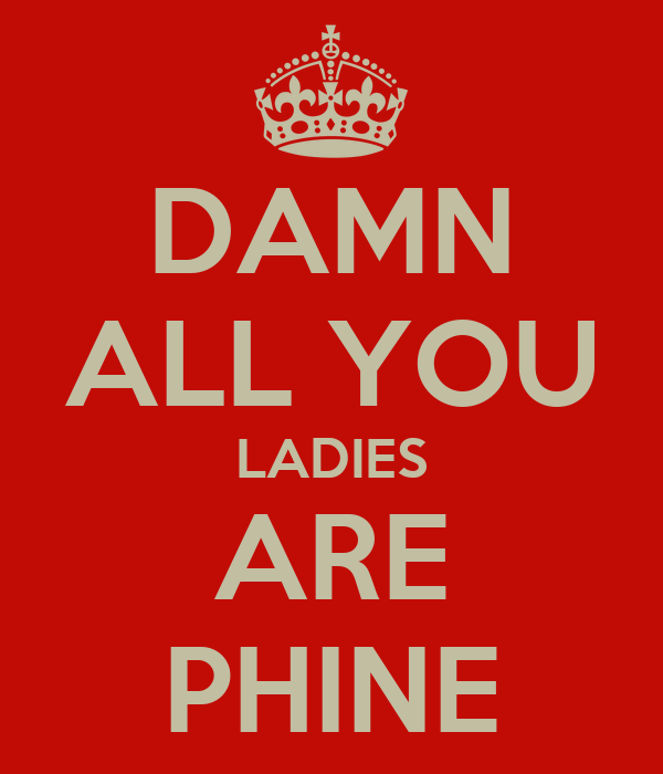 DAMN ALL YOU LADIES ARE PHINE