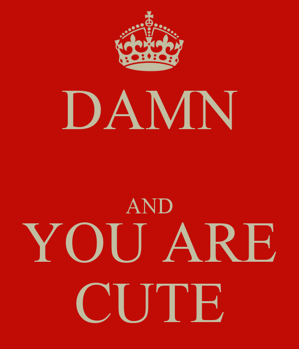 DAMN  AND YOU ARE CUTE