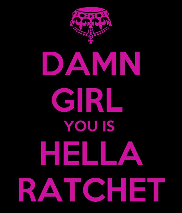 DAMN GIRL  YOU IS  HELLA RATCHET