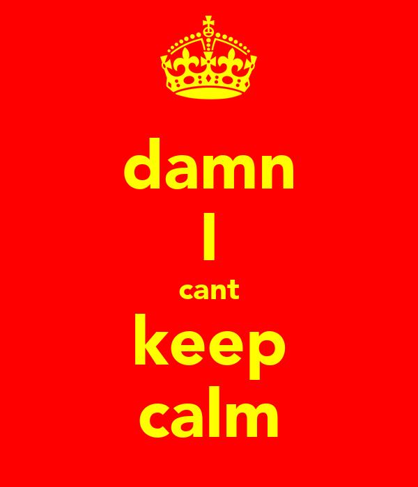 damn I cant keep calm