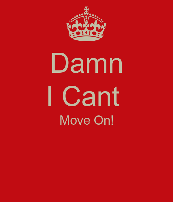 Damn I Cant  Move On!