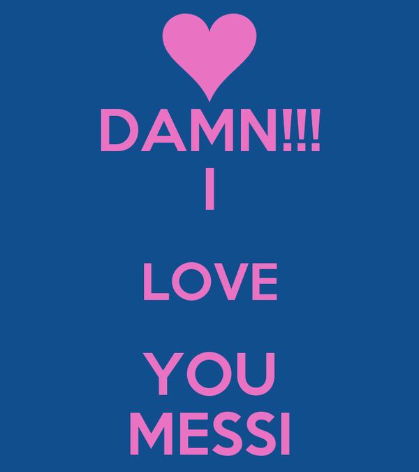 DAMN!!! I LOVE YOU MESSI