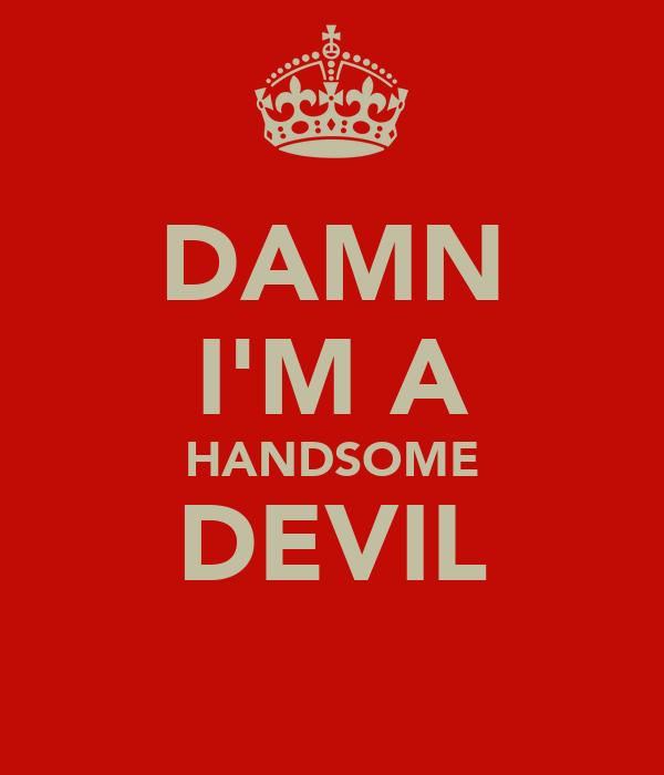 DAMN I'M A HANDSOME DEVIL