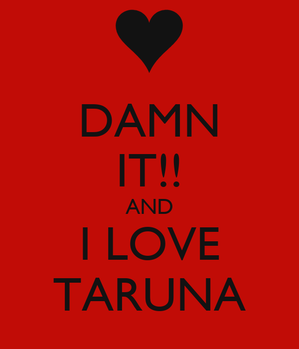 DAMN IT!! AND I LOVE TARUNA