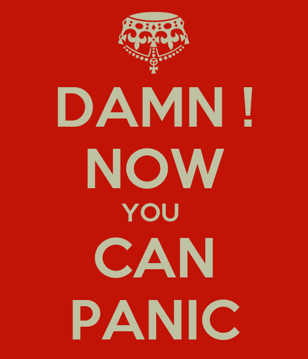 DAMN ! NOW YOU  CAN PANIC