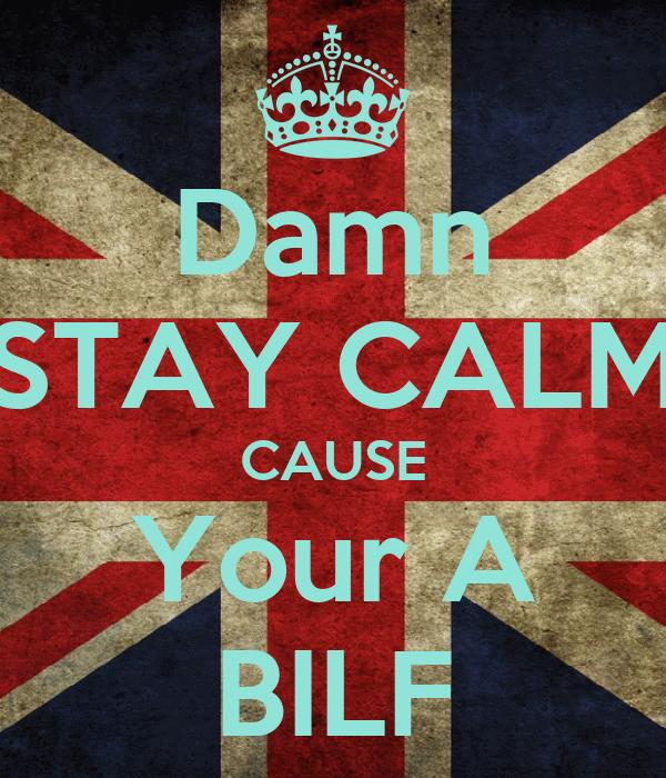 Damn STAY CALM CAUSE Your A BILF
