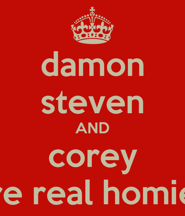 damon steven AND corey are real homies