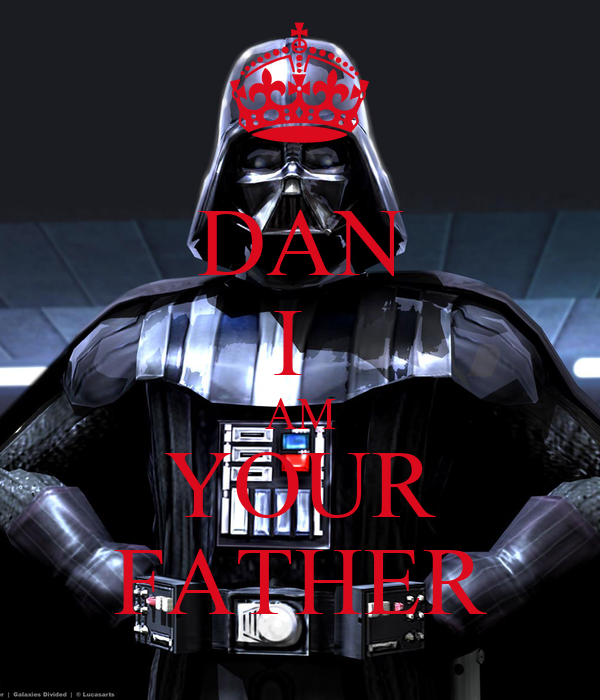 DAN I  AM YOUR FATHER