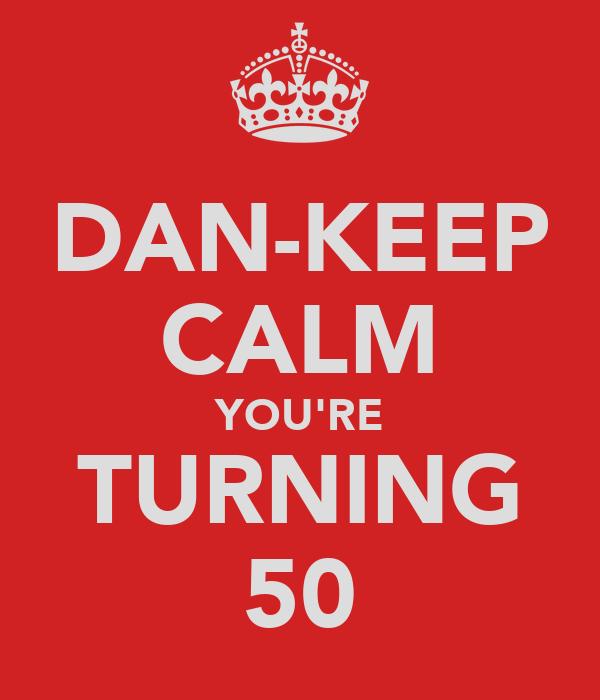 DAN-KEEP CALM YOU'RE TURNING 50